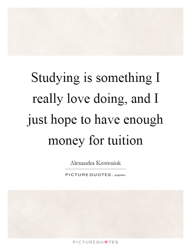 Studying is something I really love doing, and I just hope to have enough money for tuition Picture Quote #1