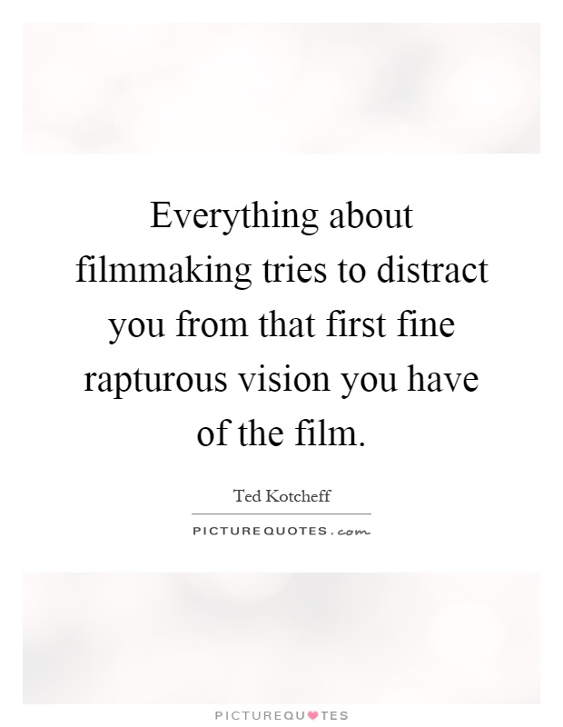 Everything about filmmaking tries to distract you from that first fine rapturous vision you have of the film Picture Quote #1