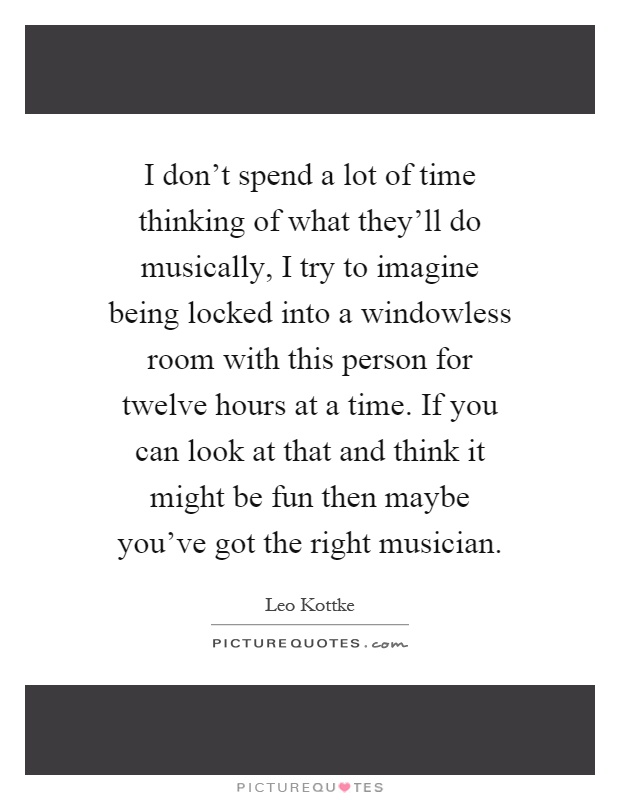 I don't spend a lot of time thinking of what they'll do musically, I try to imagine being locked into a windowless room with this person for twelve hours at a time. If you can look at that and think it might be fun then maybe you've got the right musician Picture Quote #1