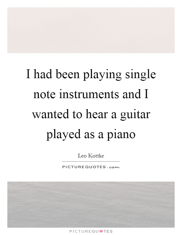 I had been playing single note instruments and I wanted to hear a guitar played as a piano Picture Quote #1