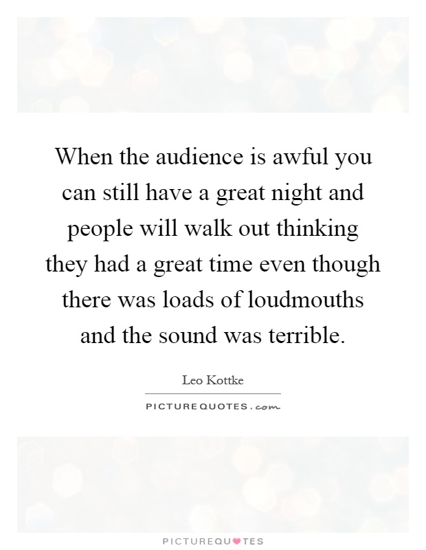 When the audience is awful you can still have a great night and people will walk out thinking they had a great time even though there was loads of loudmouths and the sound was terrible Picture Quote #1