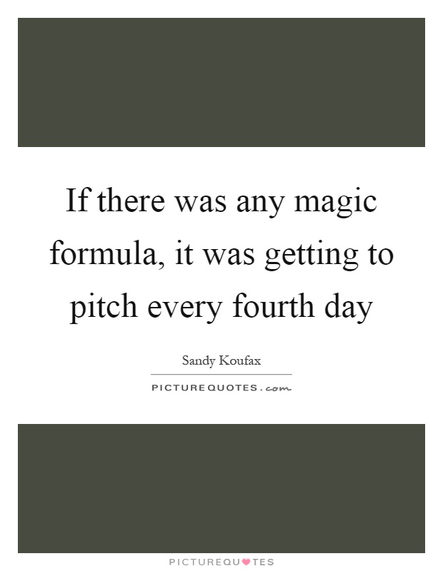 If there was any magic formula, it was getting to pitch every fourth day Picture Quote #1