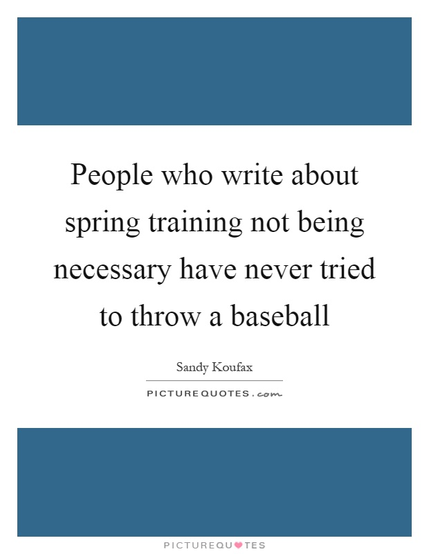 People who write about spring training not being necessary have never tried to throw a baseball Picture Quote #1