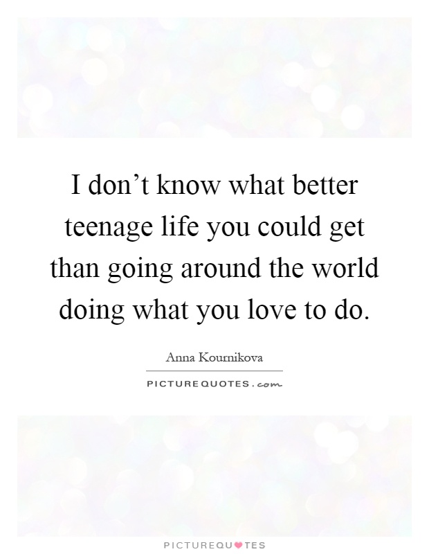 I don't know what better teenage life you could get than going around the world doing what you love to do Picture Quote #1