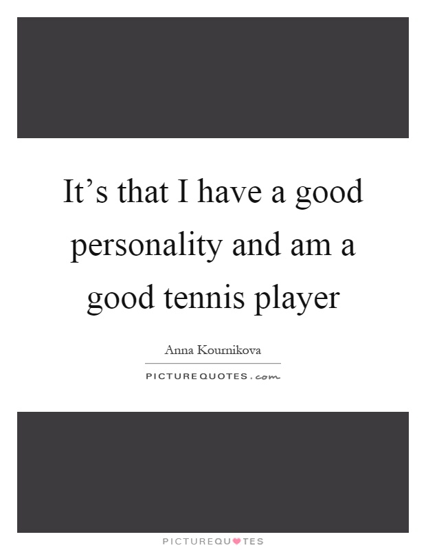 It's that I have a good personality and am a good tennis player Picture Quote #1