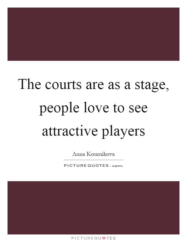 The courts are as a stage, people love to see attractive players Picture Quote #1