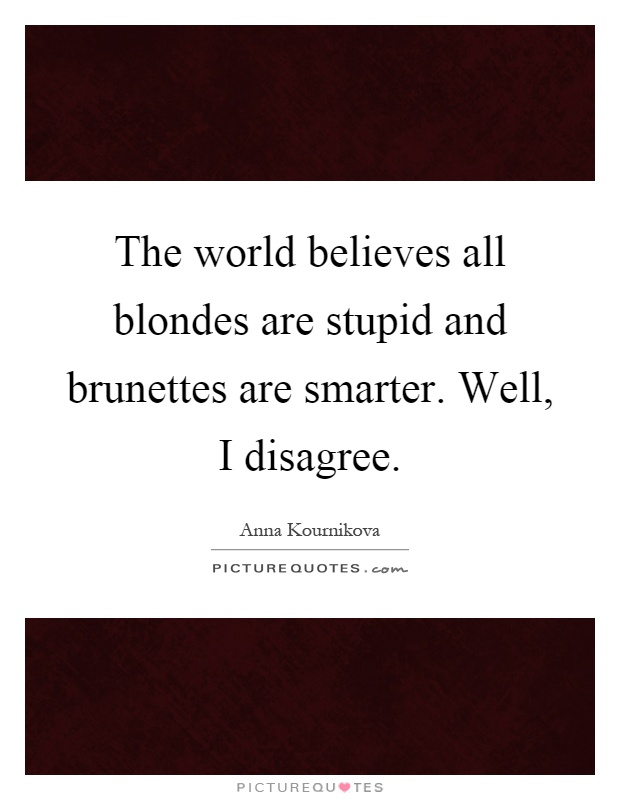 The world believes all blondes are stupid and brunettes are smarter. Well, I disagree Picture Quote #1