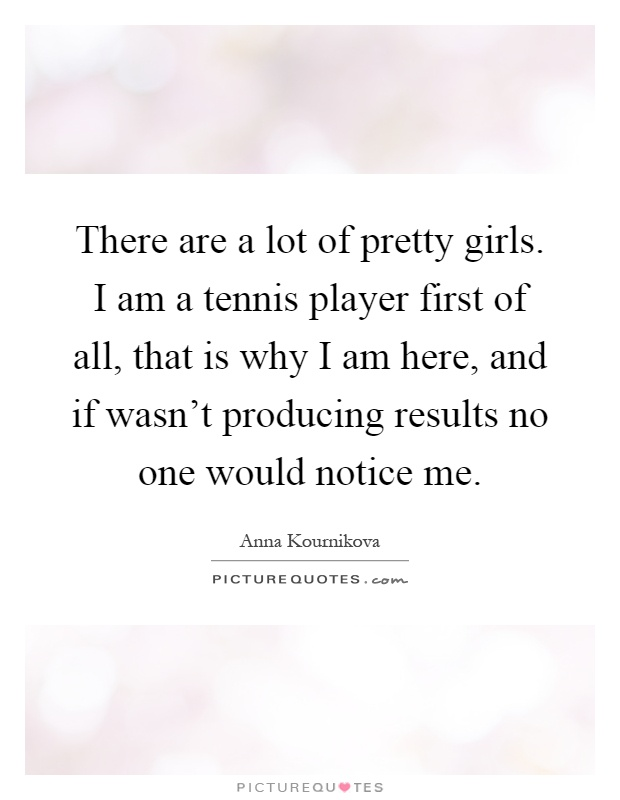 There are a lot of pretty girls. I am a tennis player first of all, that is why I am here, and if wasn't producing results no one would notice me Picture Quote #1