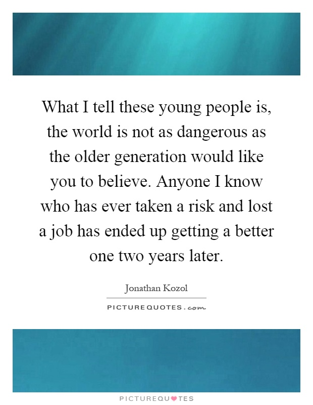 What I tell these young people is, the world is not as dangerous as the older generation would like you to believe. Anyone I know who has ever taken a risk and lost a job has ended up getting a better one two years later Picture Quote #1