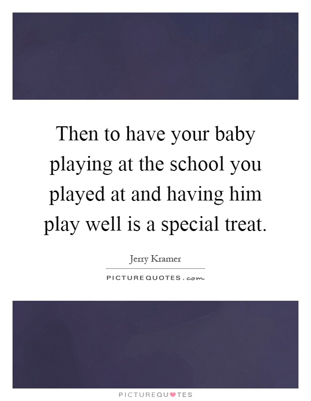 Then to have your baby playing at the school you played at and having him play well is a special treat Picture Quote #1