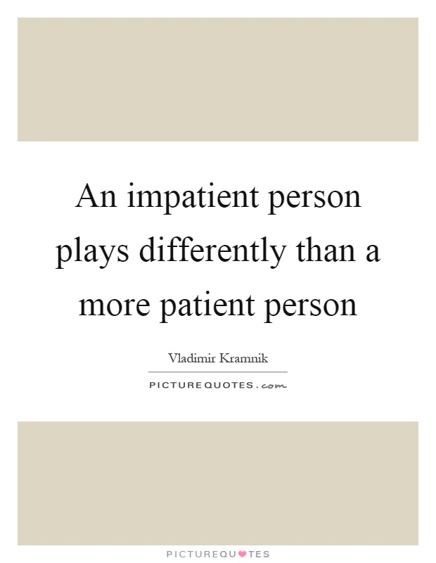 An impatient person plays differently than a more patient person Picture Quote #1
