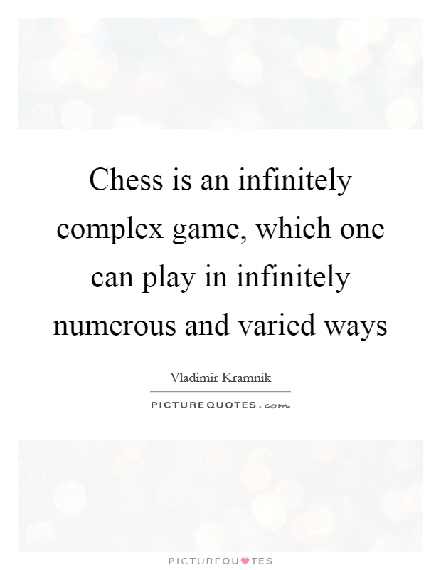 Chess is an infinitely complex game, which one can play in infinitely numerous and varied ways Picture Quote #1