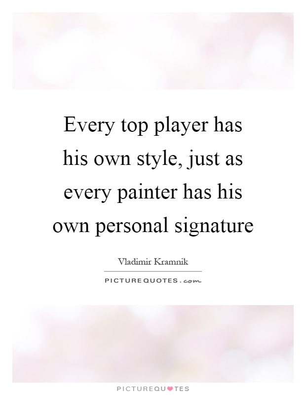 Every top player has his own style, just as every painter has his own personal signature Picture Quote #1