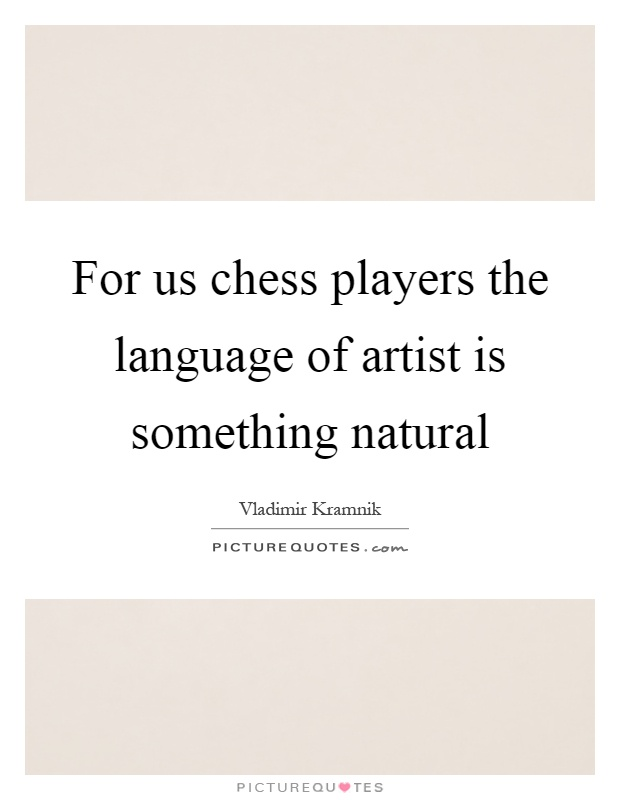For us chess players the language of artist is something natural Picture Quote #1
