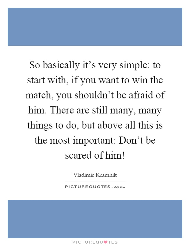 So basically it's very simple: to start with, if you want to win the match, you shouldn't be afraid of him. There are still many, many things to do, but above all this is the most important: Don't be scared of him! Picture Quote #1