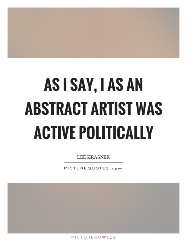 As I say, I as an abstract artist was active politically Picture Quote #1