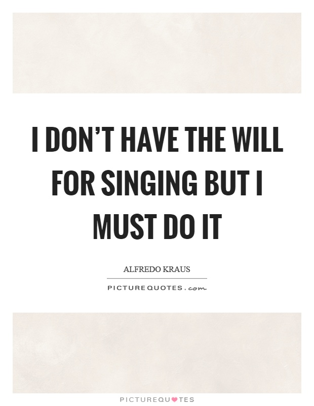 I Don T Have The Will For Singing But I Must Do It Picture Quotes