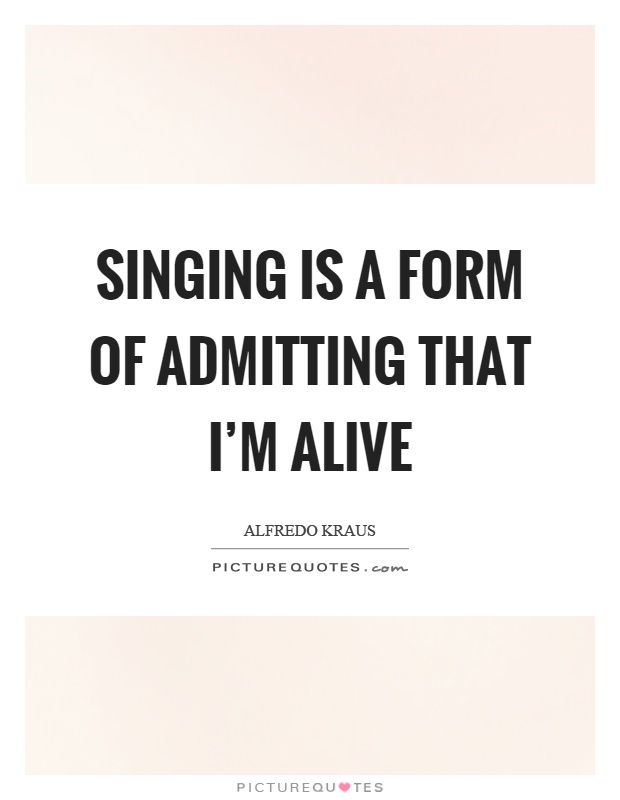 Singing is a form of admitting that I'm alive Picture Quote #1