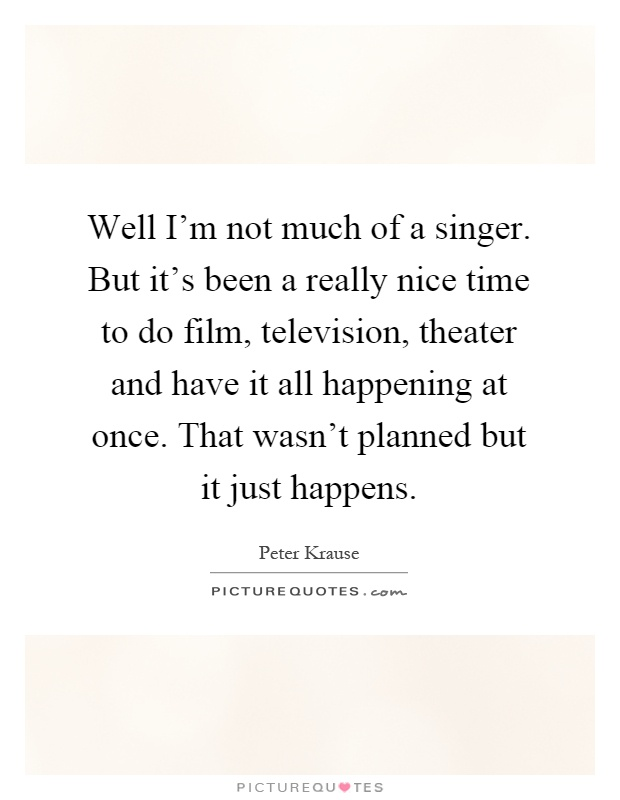 Well I'm not much of a singer. But it's been a really nice time to do film, television, theater and have it all happening at once. That wasn't planned but it just happens Picture Quote #1