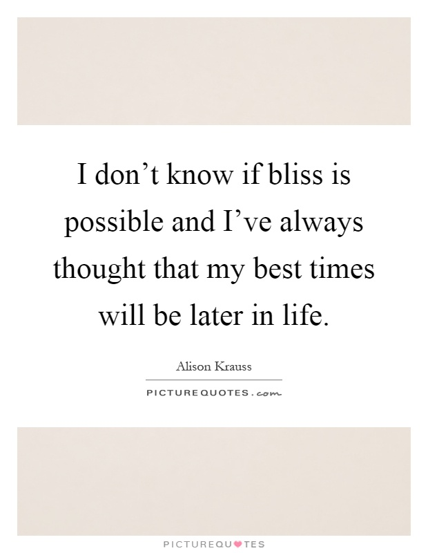 I don't know if bliss is possible and I've always thought that my best times will be later in life Picture Quote #1