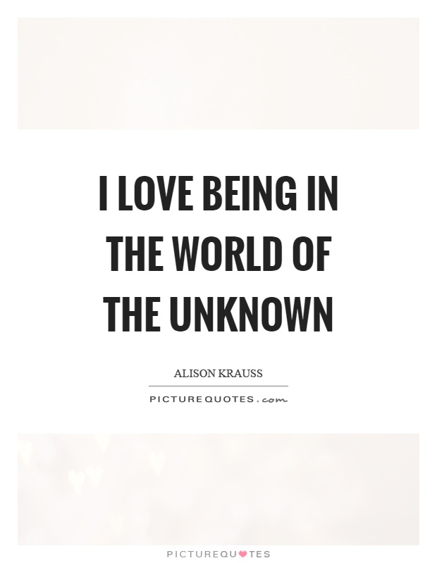 I love being in the world of the unknown Picture Quote #1