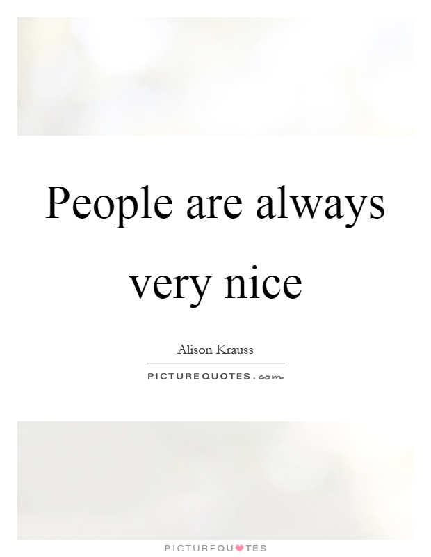 People are always very nice Picture Quote #1