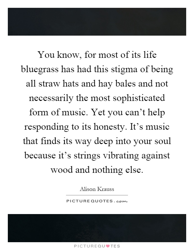 You know, for most of its life bluegrass has had this stigma of being all straw hats and hay bales and not necessarily the most sophisticated form of music. Yet you can't help responding to its honesty. It's music that finds its way deep into your soul because it's strings vibrating against wood and nothing else Picture Quote #1