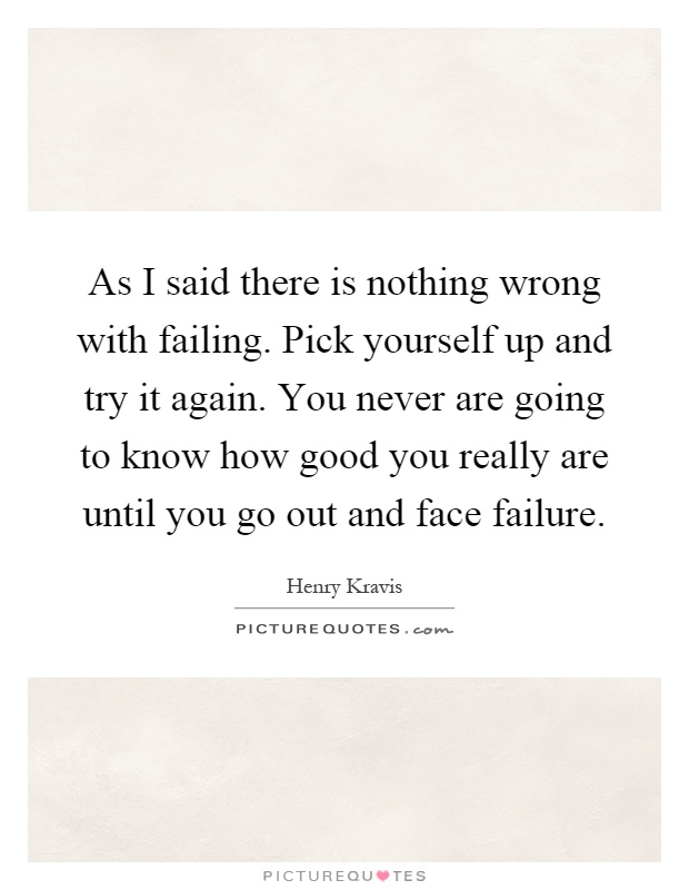 As I said there is nothing wrong with failing. Pick yourself up and try it again. You never are going to know how good you really are until you go out and face failure Picture Quote #1