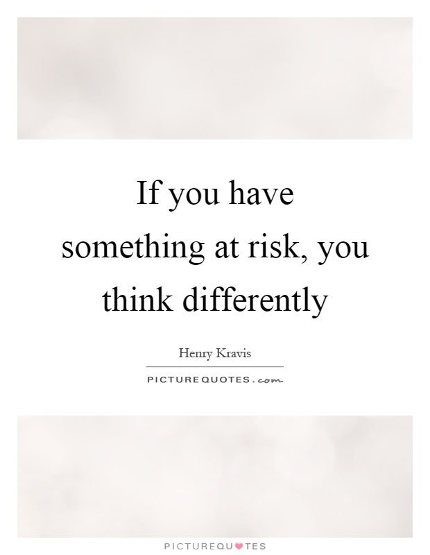 If you have something at risk, you think differently Picture Quote #1