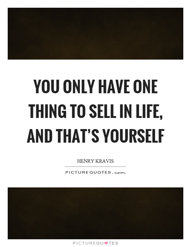 You only have one thing to sell in life, and that's yourself Picture Quote #1