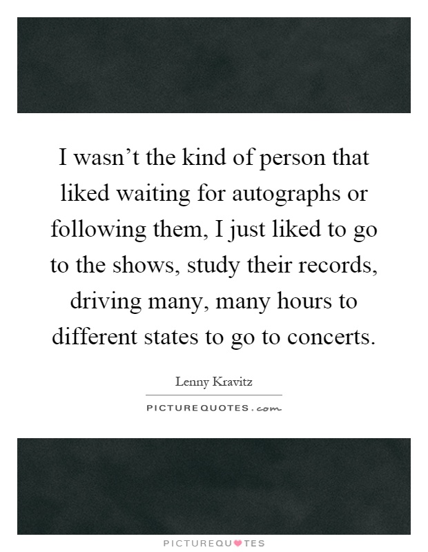I wasn't the kind of person that liked waiting for autographs or following them, I just liked to go to the shows, study their records, driving many, many hours to different states to go to concerts Picture Quote #1