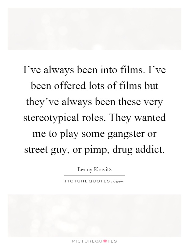 I've always been into films. I've been offered lots of films but they've always been these very stereotypical roles. They wanted me to play some gangster or street guy, or pimp, drug addict Picture Quote #1