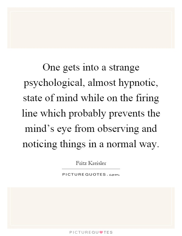 One gets into a strange psychological, almost hypnotic, state of mind while on the firing line which probably prevents the mind's eye from observing and noticing things in a normal way Picture Quote #1