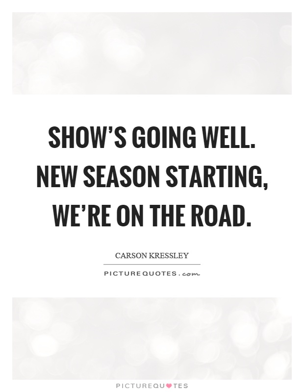 Show's going well. New season starting, we're on the road Picture Quote #1