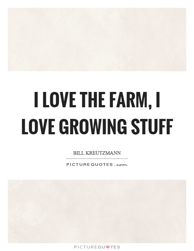 I love the farm, I love growing stuff Picture Quote #1