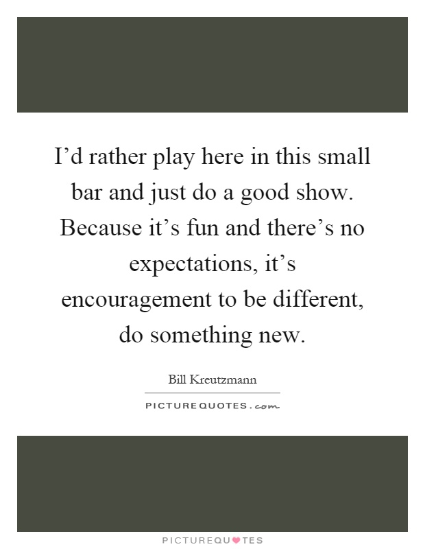 I'd rather play here in this small bar and just do a good show. Because it's fun and there's no expectations, it's encouragement to be different, do something new Picture Quote #1