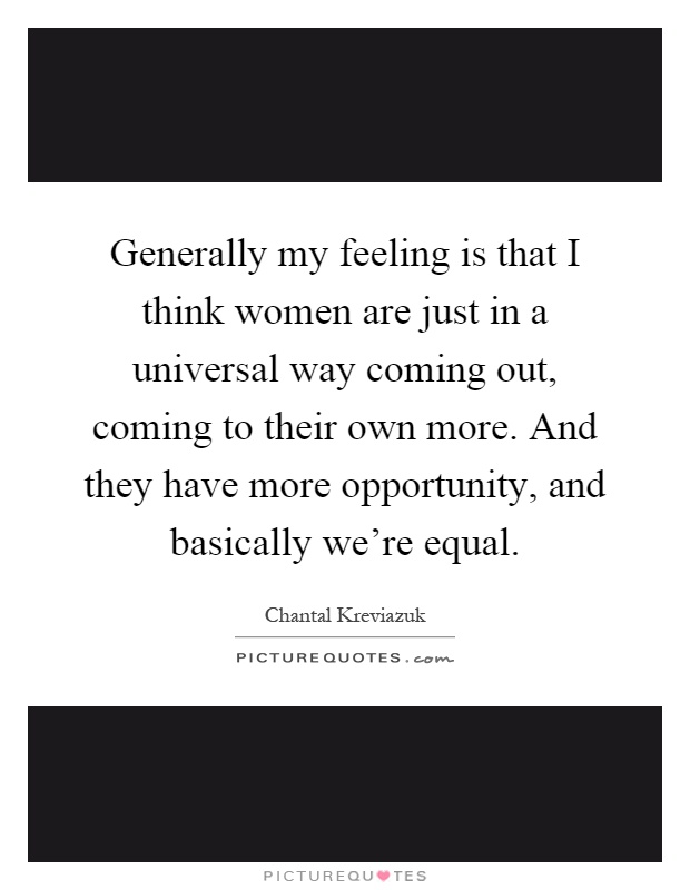 Generally my feeling is that I think women are just in a universal way coming out, coming to their own more. And they have more opportunity, and basically we're equal Picture Quote #1