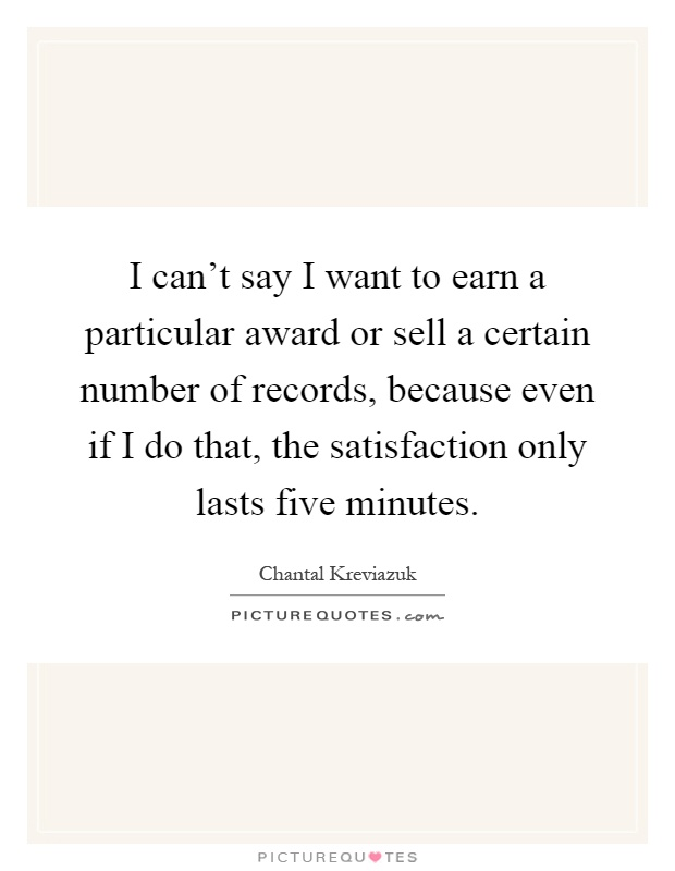 I can't say I want to earn a particular award or sell a certain number of records, because even if I do that, the satisfaction only lasts five minutes Picture Quote #1