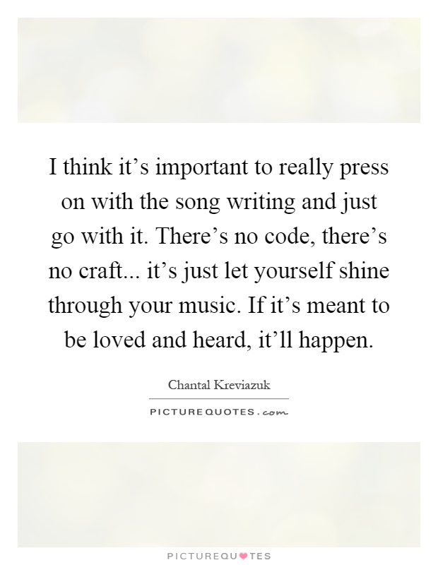 I think it's important to really press on with the song writing and just go with it. There's no code, there's no craft... it's just let yourself shine through your music. If it's meant to be loved and heard, it'll happen Picture Quote #1