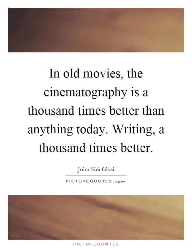 In old movies, the cinematography is a thousand times better than anything today. Writing, a thousand times better Picture Quote #1