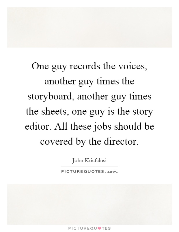 One guy records the voices, another guy times the storyboard, another guy times the sheets, one guy is the story editor. All these jobs should be covered by the director Picture Quote #1