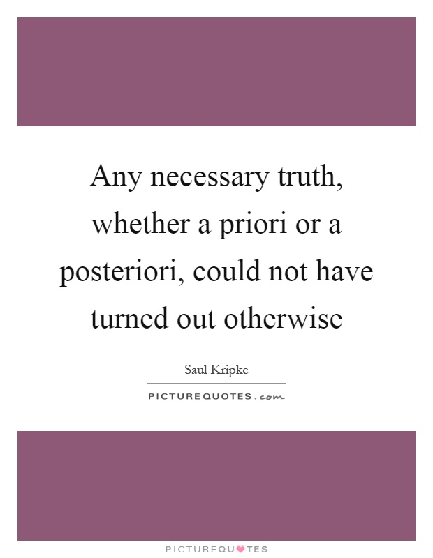 Any necessary truth, whether a priori or a posteriori, could not have turned out otherwise Picture Quote #1