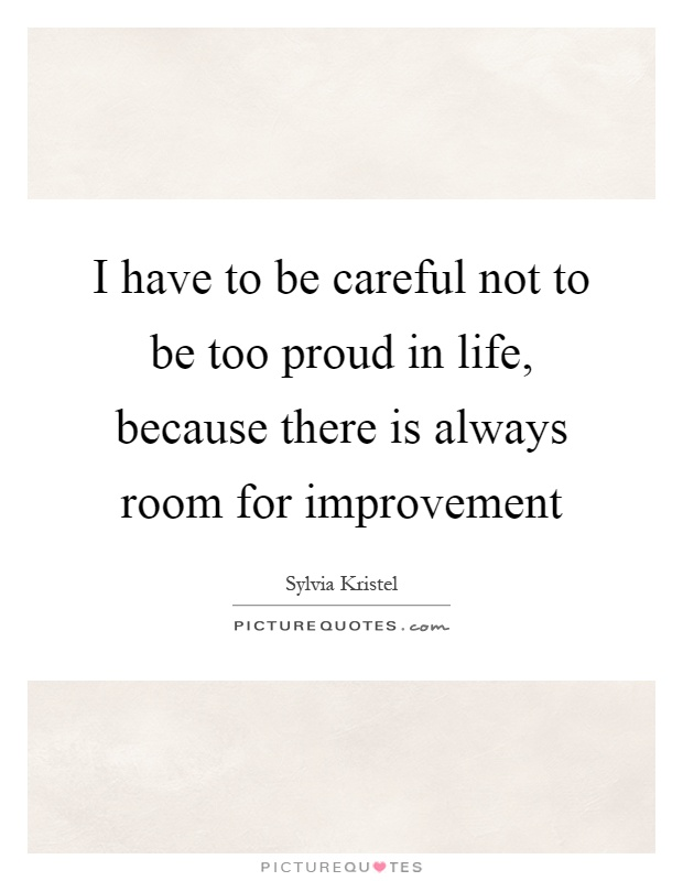 I have to be careful not to be too proud in life, because there is always room for improvement Picture Quote #1