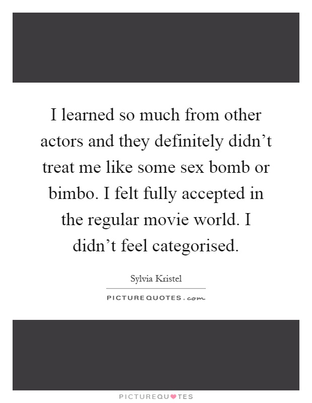I learned so much from other actors and they definitely didn't treat me like some sex bomb or bimbo. I felt fully accepted in the regular movie world. I didn't feel categorised Picture Quote #1