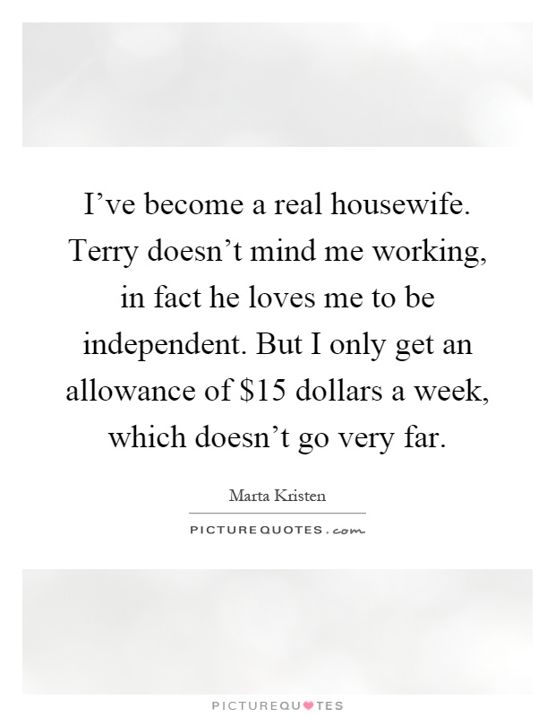I've become a real housewife. Terry doesn't mind me working, in fact he loves me to be independent. But I only get an allowance of $15 dollars a week, which doesn't go very far Picture Quote #1