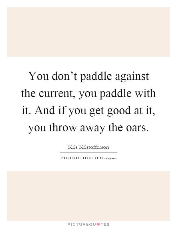 You don't paddle against the current, you paddle with it. And if you get good at it, you throw away the oars Picture Quote #1