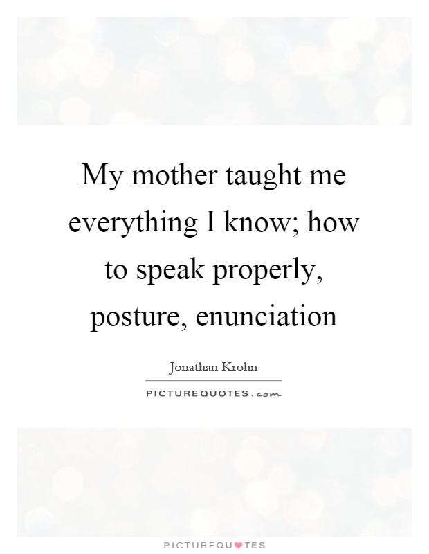 My mother taught me everything I know; how to speak properly, posture, enunciation Picture Quote #1