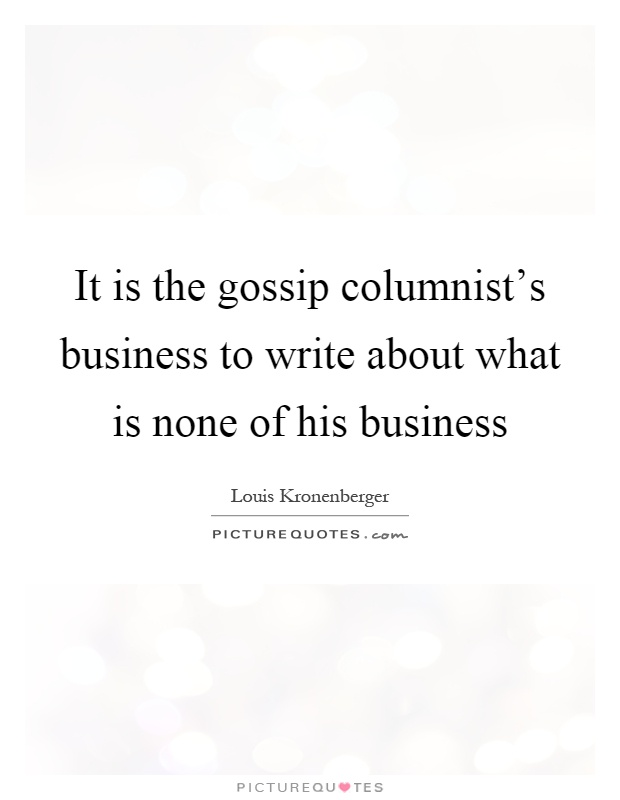 It is the gossip columnist's business to write about what is none of his business Picture Quote #1
