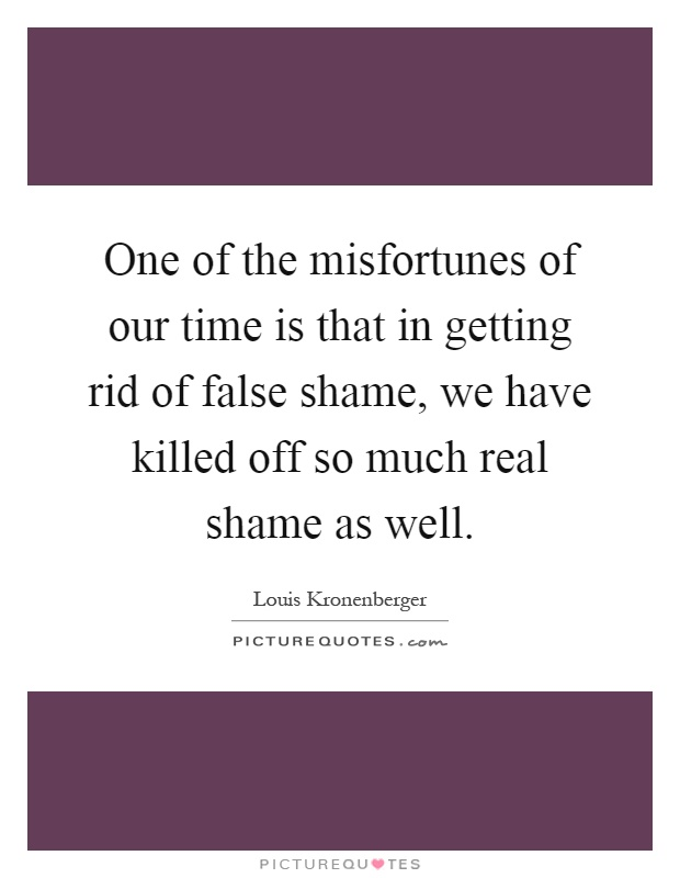 One of the misfortunes of our time is that in getting rid of false shame, we have killed off so much real shame as well Picture Quote #1
