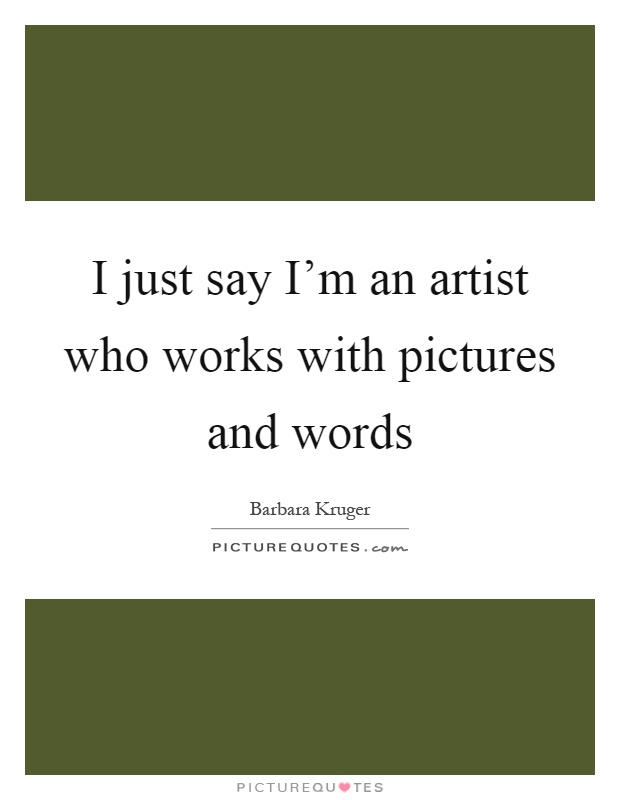I just say I'm an artist who works with pictures and words Picture Quote #1